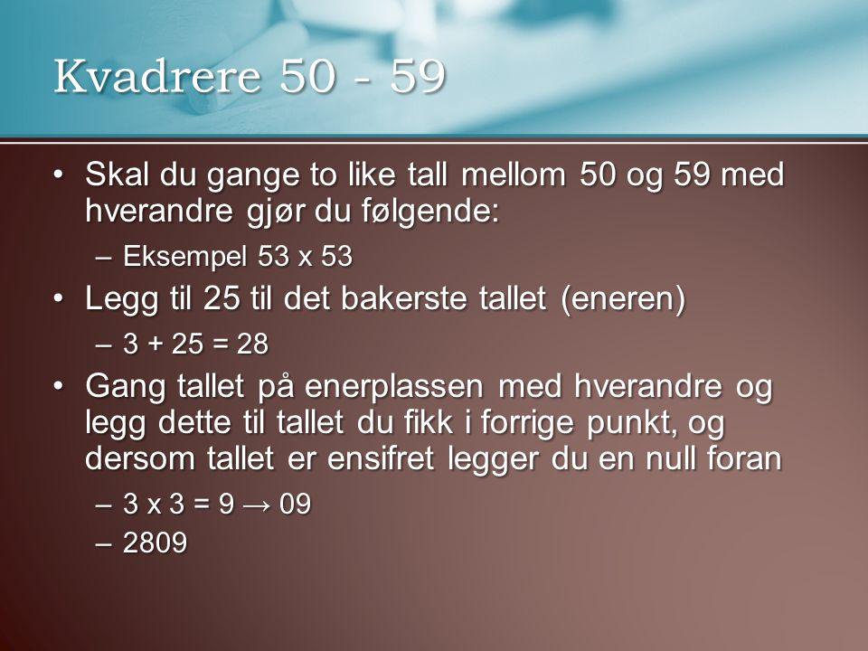 Kvadrere 50 - 59 Skal du gange to like tall mellom 50 og 59 med hverandre gjør du følgende: Eksempel 53 x 53.