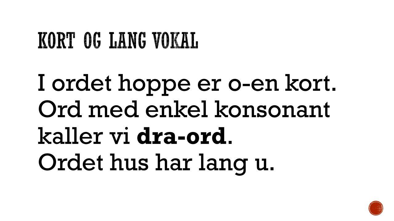 Kort og lang vokal I ordet hoppe er o-en kort. Ord med enkel konsonant kaller vi dra-ord.