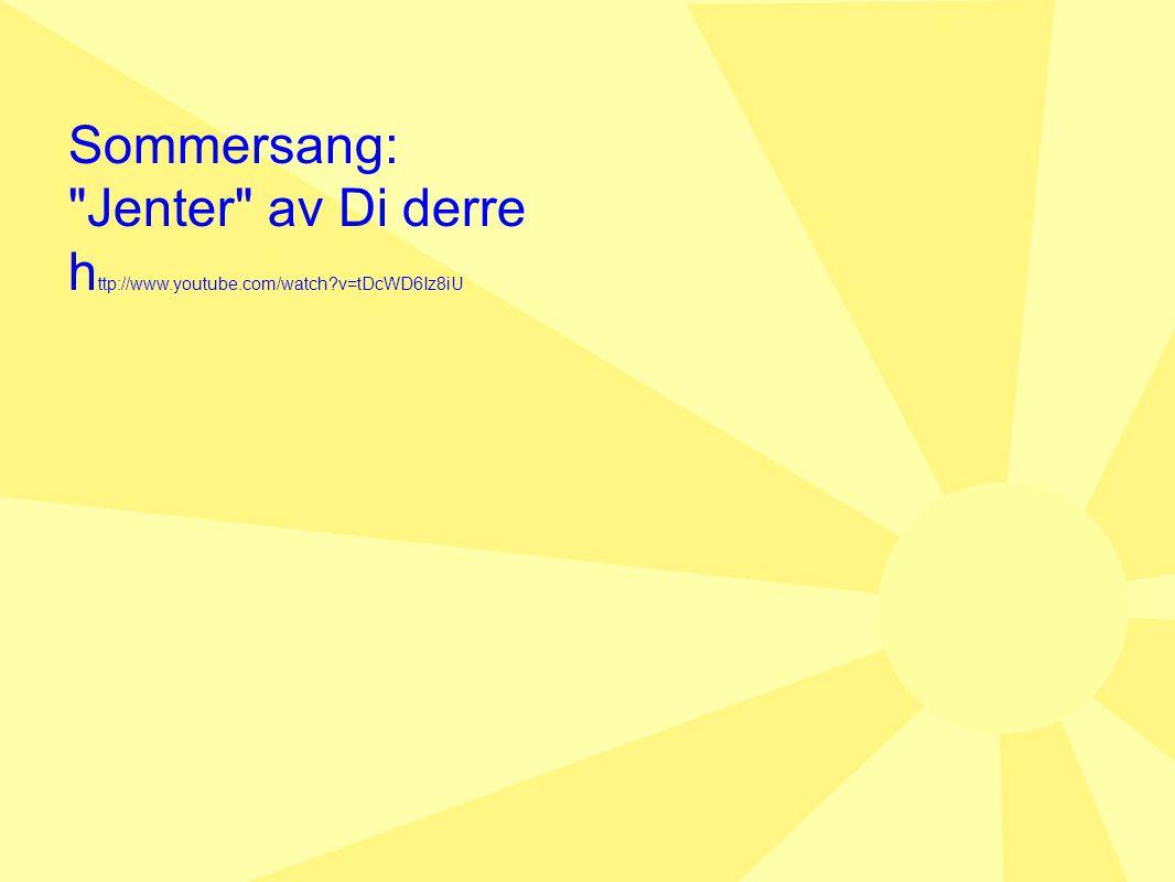 Sommersang: Jenter av Di derre http://www.youtube.com/watch v=tDcWD6Iz8iU