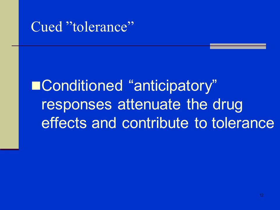 Cued tolerance Conditioned anticipatory responses attenuate the drug effects and contribute to tolerance.