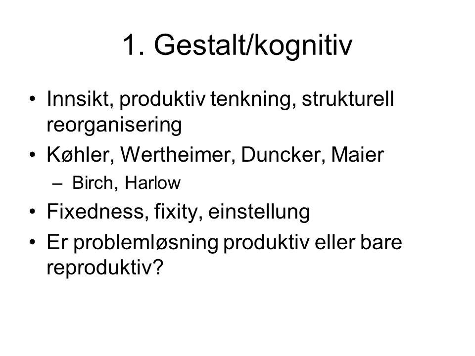 1. Gestalt/kognitiv Innsikt, produktiv tenkning, strukturell reorganisering. Køhler, Wertheimer, Duncker, Maier.