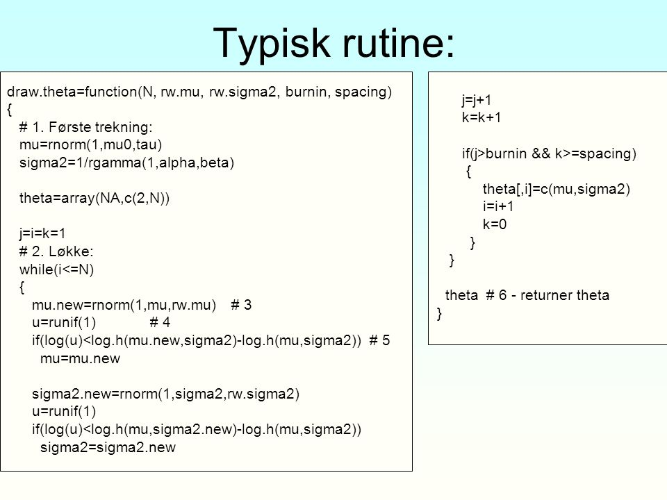 Typisk rutine: draw.theta=function(N, rw.mu, rw.sigma2, burnin, spacing) { # 1. Første trekning: mu=rnorm(1,mu0,tau)