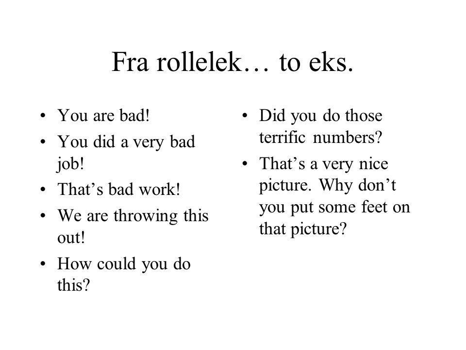 Fra rollelek… to eks. You are bad! You did a very bad job!