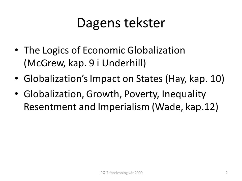 Dagens tekster The Logics of Economic Globalization (McGrew, kap. 9 i Underhill) Globalization's Impact on States (Hay, kap. 10)