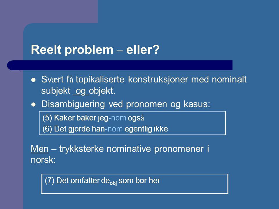 Reelt problem – eller Svært få topikaliserte konstruksjoner med nominalt subjekt og objekt. Disambiguering ved pronomen og kasus: