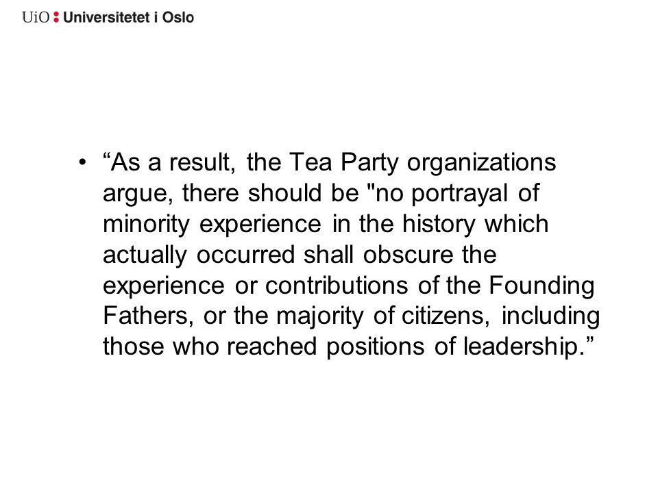 As a result, the Tea Party organizations argue, there should be no portrayal of minority experience in the history which actually occurred shall obscure the experience or contributions of the Founding Fathers, or the majority of citizens, including those who reached positions of leadership.