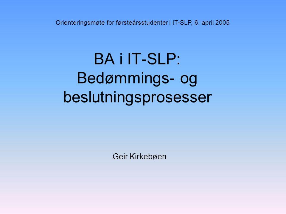 BA i IT-SLP: Bedømmings- og beslutningsprosesser Geir Kirkebøen