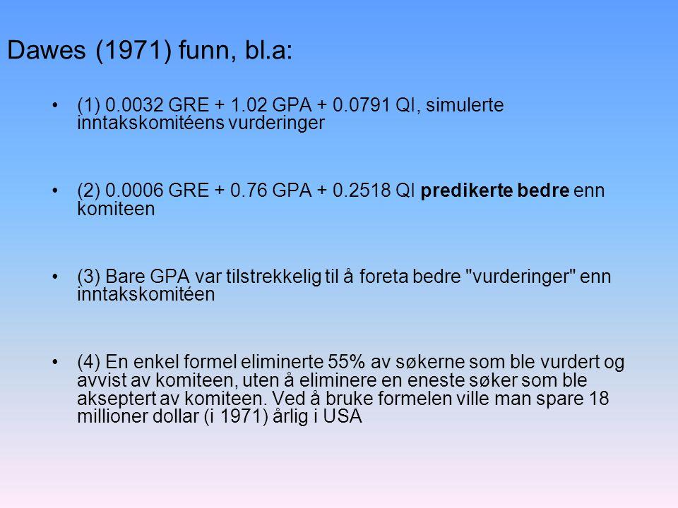 Dawes (1971) funn, bl.a: (1) 0.0032 GRE + 1.02 GPA + 0.0791 QI, simulerte inntakskomitéens vurderinger.