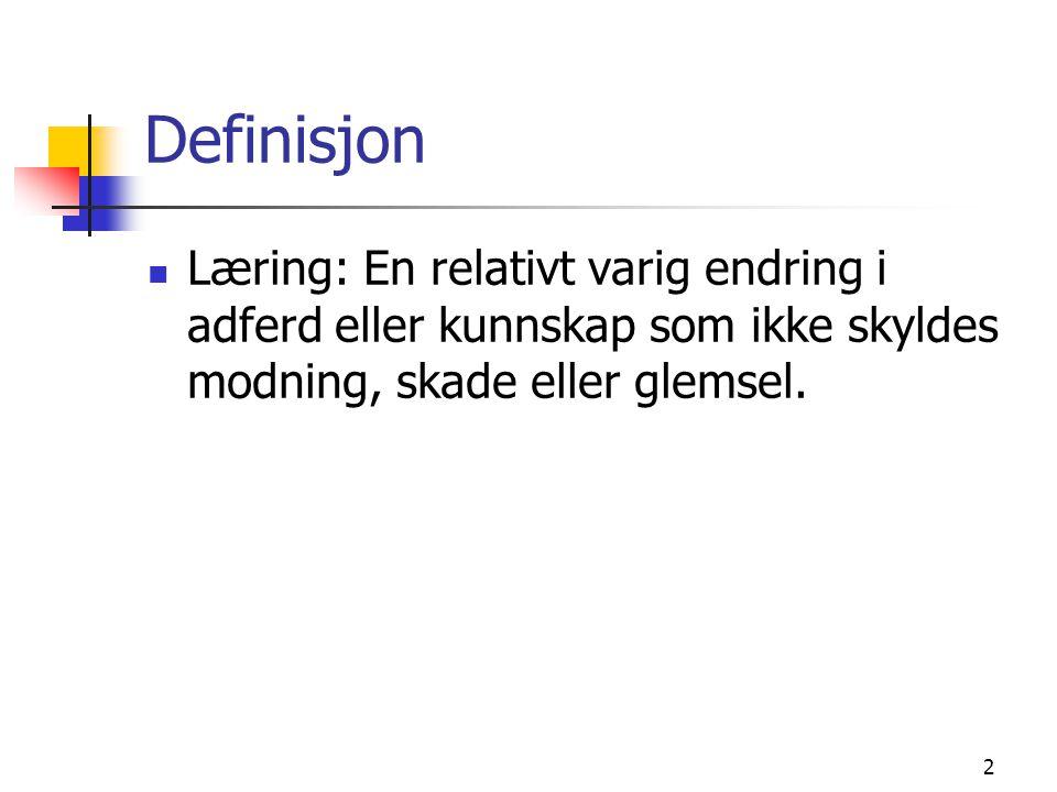 Definisjon Læring: En relativt varig endring i adferd eller kunnskap som ikke skyldes modning, skade eller glemsel.