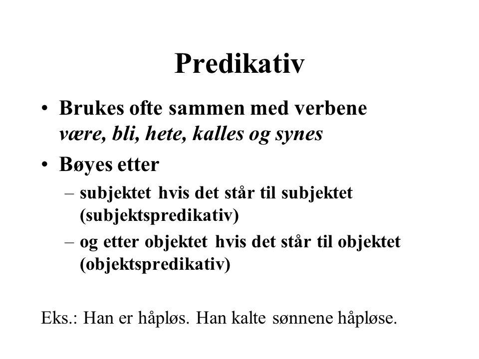 Predikativ Brukes ofte sammen med verbene være, bli, hete, kalles og synes. Bøyes etter.