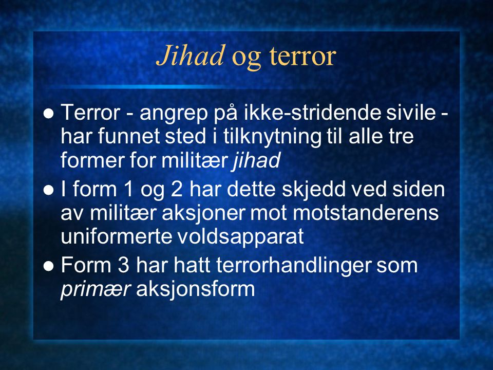 Jihad og terror Terror - angrep på ikke-stridende sivile - har funnet sted i tilknytning til alle tre former for militær jihad.