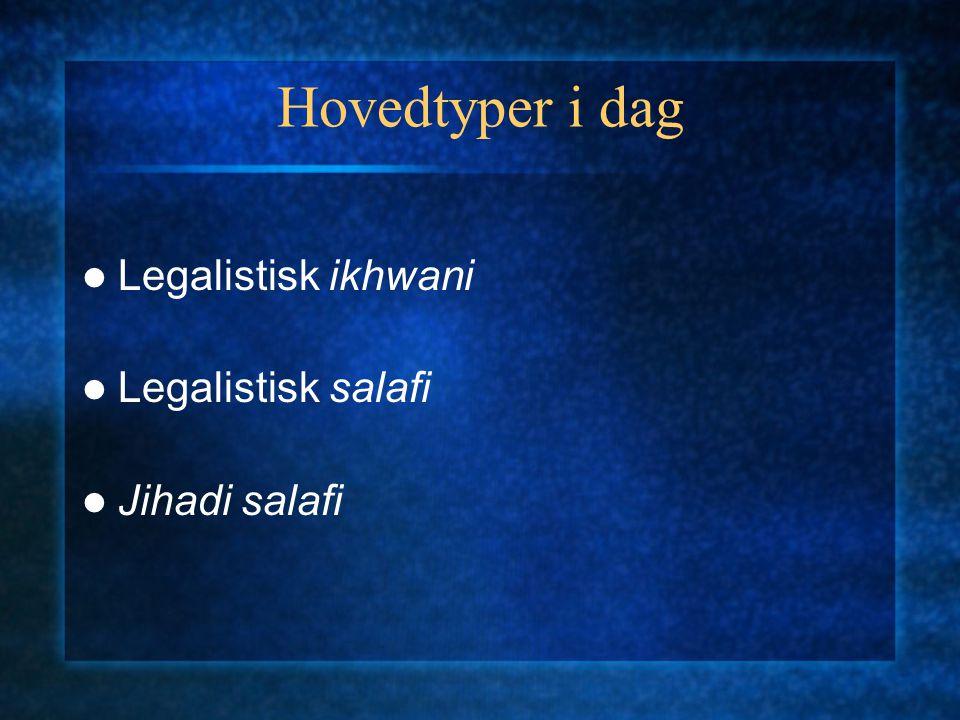 Hovedtyper i dag Legalistisk ikhwani Legalistisk salafi Jihadi salafi