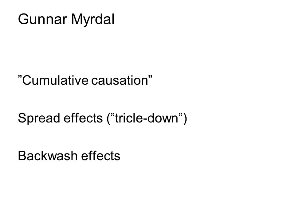 Gunnar Myrdal Cumulative causation Spread effects ( tricle-down )