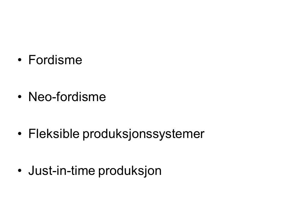 Fordisme Neo-fordisme Fleksible produksjonssystemer Just-in-time produksjon