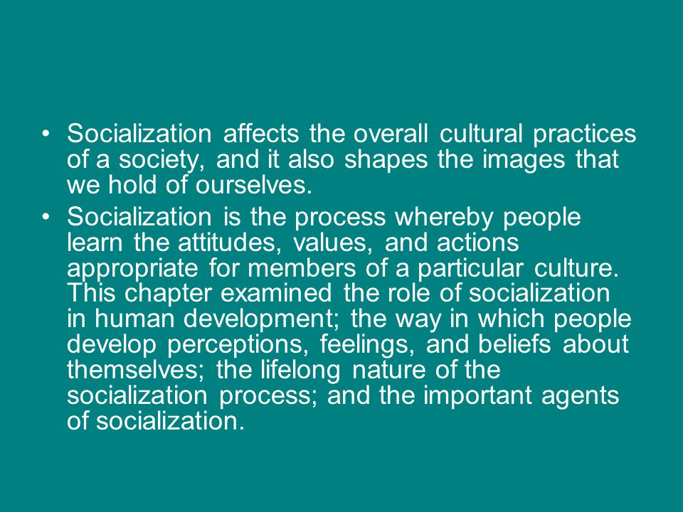Socialization affects the overall cultural practices of a society, and it also shapes the images that we hold of ourselves.