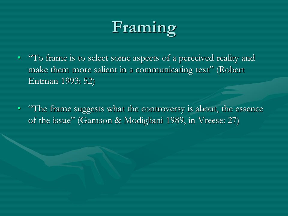 Framing To frame is to select some aspects of a perceived reality and make them more salient in a communicating text (Robert Entman 1993: 52)
