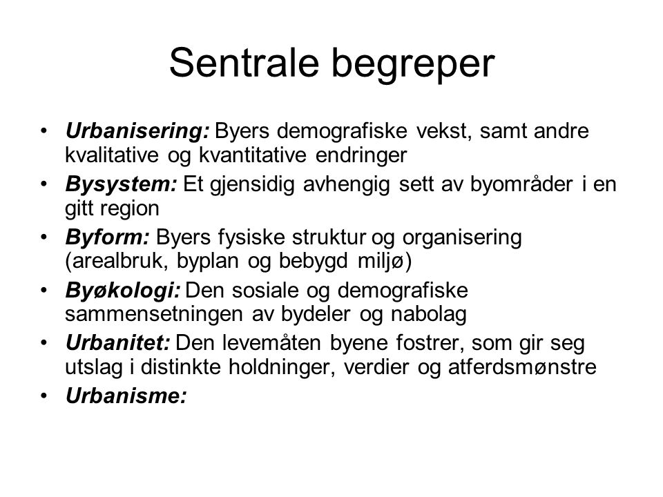 Sentrale begreper Urbanisering: Byers demografiske vekst, samt andre kvalitative og kvantitative endringer.