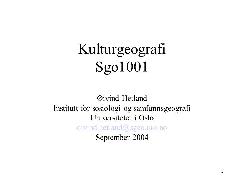 Kulturgeografi Sgo1001 Øivind Hetland Institutt for sosiologi og samfunnsgeografi Universitetet i Oslo oivind.hetland@sgeo.uio.no September 2004