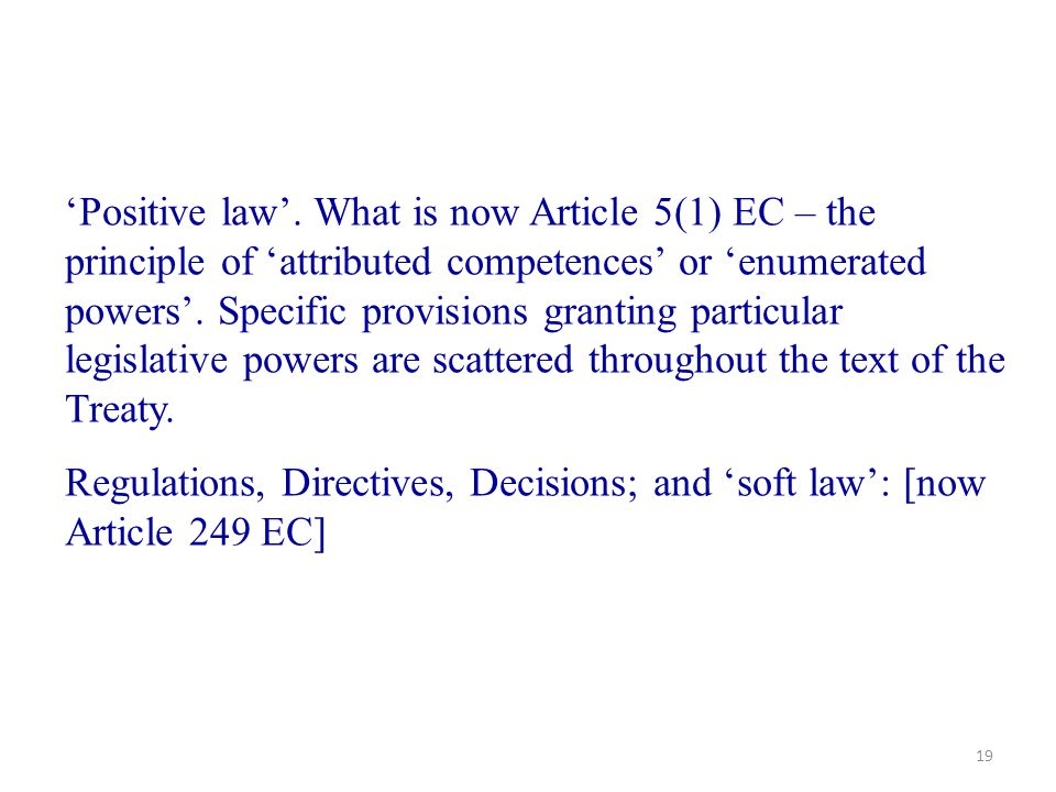 'Positive law'. What is now Article 5(1) EC – the principle of 'attributed competences' or 'enumerated powers'. Specific provisions granting particular legislative powers are scattered throughout the text of the Treaty.