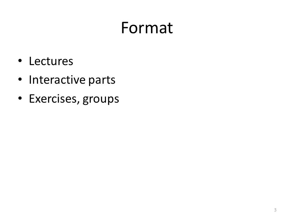 Format Lectures Interactive parts Exercises, groups