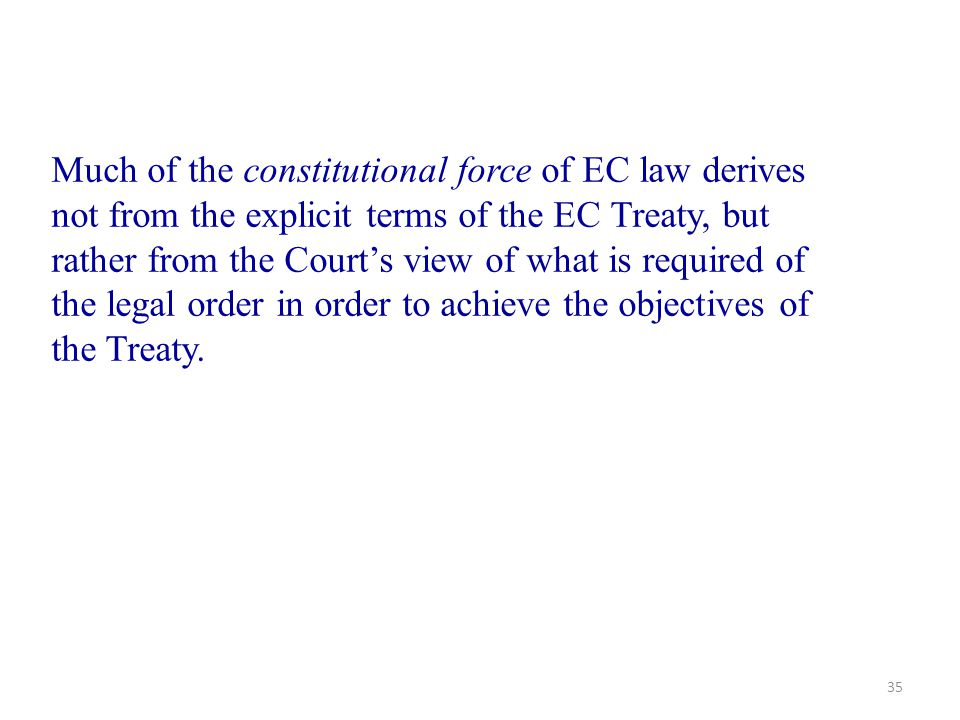 Much of the constitutional force of EC law derives not from the explicit terms of the EC Treaty, but rather from the Court's view of what is required of the legal order in order to achieve the objectives of the Treaty.