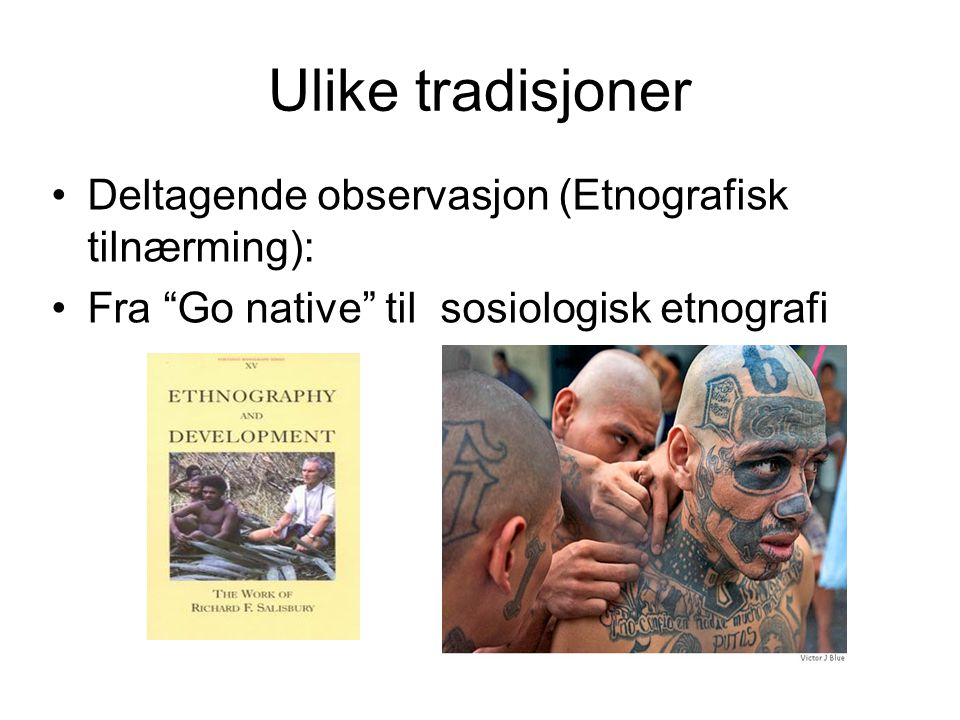 Ulike tradisjoner Deltagende observasjon (Etnografisk tilnærming):
