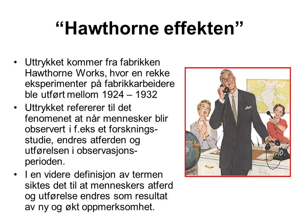 Hawthorne effekten Uttrykket kommer fra fabrikken Hawthorne Works, hvor en rekke eksperimenter på fabrikkarbeidere ble utført mellom 1924 – 1932.