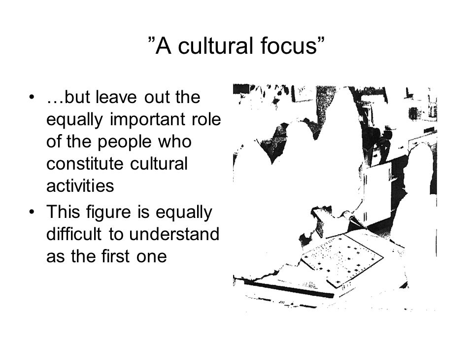 A cultural focus …but leave out the equally important role of the people who constitute cultural activities.