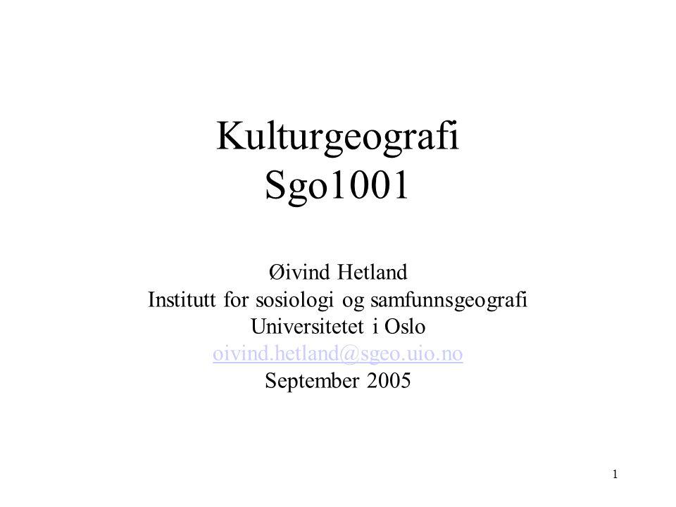 Kulturgeografi Sgo1001 Øivind Hetland Institutt for sosiologi og samfunnsgeografi Universitetet i Oslo oivind.hetland@sgeo.uio.no September 2005