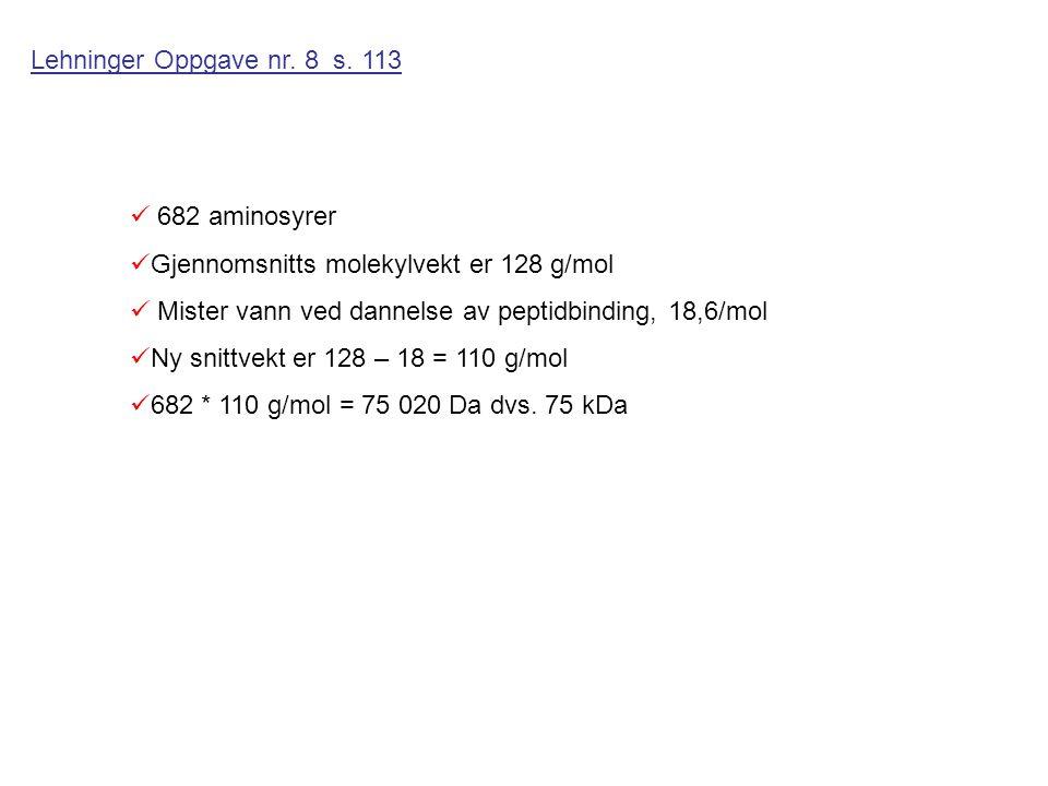 Lehninger Oppgave nr. 8 s. 113 682 aminosyrer. Gjennomsnitts molekylvekt er 128 g/mol. Mister vann ved dannelse av peptidbinding, 18,6/mol.