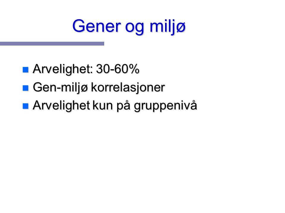 Gener og miljø Arvelighet: 30-60% Gen-miljø korrelasjoner
