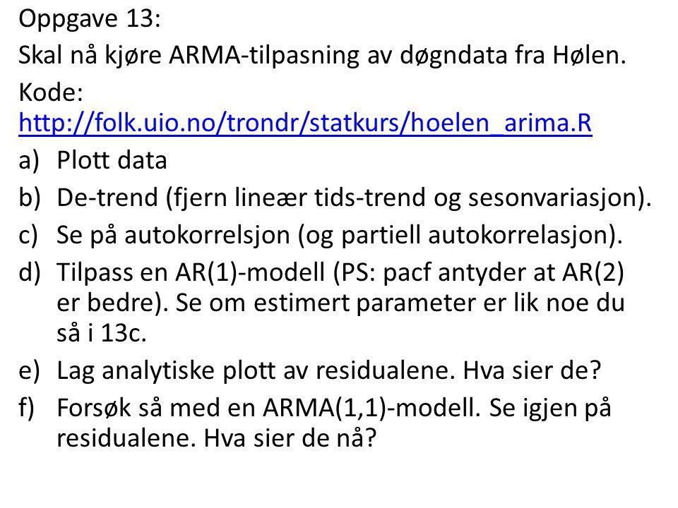 Oppgave 13: Skal nå kjøre ARMA-tilpasning av døgndata fra Hølen. Kode: http://folk.uio.no/trondr/statkurs/hoelen_arima.R.