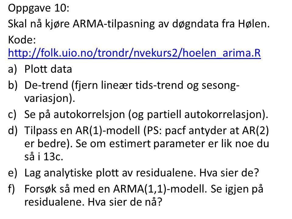 Oppgave 10: Skal nå kjøre ARMA-tilpasning av døgndata fra Hølen. Kode: http://folk.uio.no/trondr/nvekurs2/hoelen_arima.R.