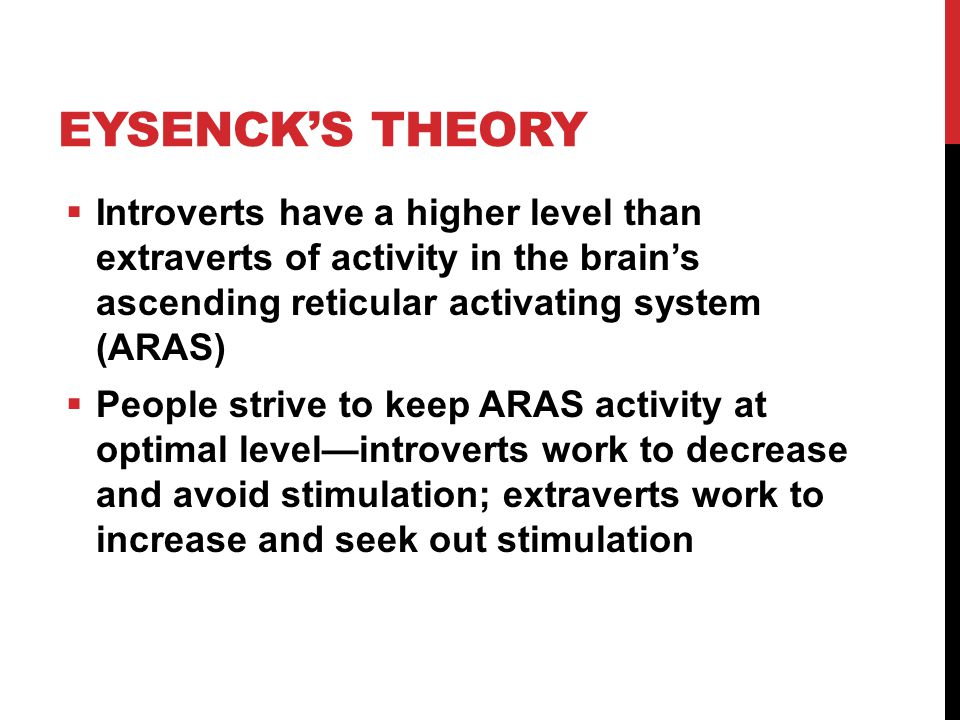 Eysenck's Theory Introverts have a higher level than extraverts of activity in the brain's ascending reticular activating system (ARAS)