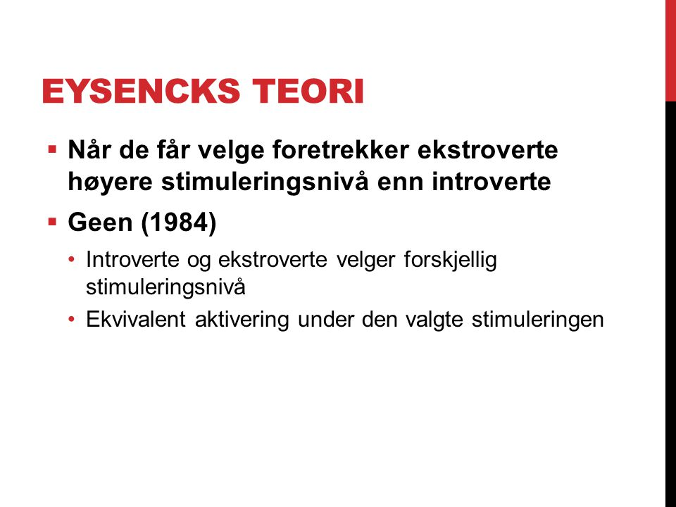 Eysencks teori Når de får velge foretrekker ekstroverte høyere stimuleringsnivå enn introverte. Geen (1984)