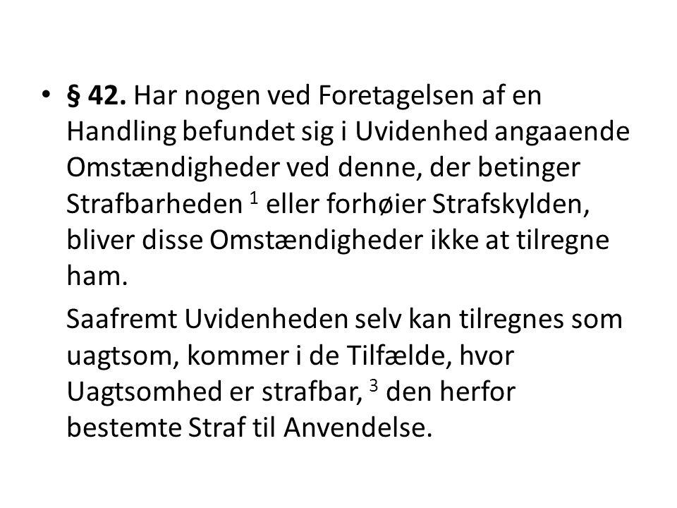 § 42. Har nogen ved Foretagelsen af en Handling befundet sig i Uvidenhed angaaende Omstændigheder ved denne, der betinger Strafbarheden 1 eller forhøier Strafskylden, bliver disse Omstændigheder ikke at tilregne ham.