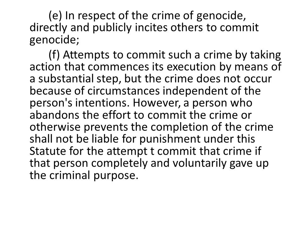 (e) In respect of the crime of genocide, directly and publicly incites others to commit genocide; (f) Attempts to commit such a crime by taking action that commences its execution by means of a substantial step, but the crime does not occur because of circumstances independent of the person s intentions.