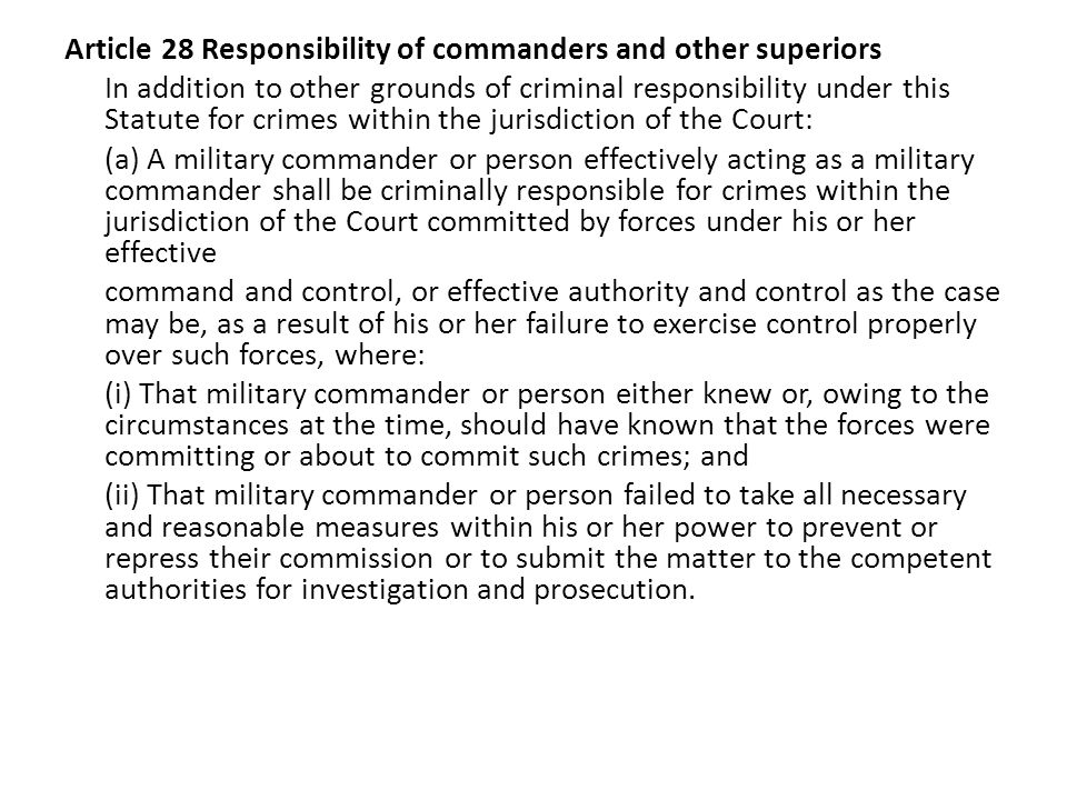 Article 28 Responsibility of commanders and other superiors In addition to other grounds of criminal responsibility under this Statute for crimes within the jurisdiction of the Court: (a) A military commander or person effectively acting as a military commander shall be criminally responsible for crimes within the jurisdiction of the Court committed by forces under his or her effective command and control, or effective authority and control as the case may be, as a result of his or her failure to exercise control properly over such forces, where: (i) That military commander or person either knew or, owing to the circumstances at the time, should have known that the forces were committing or about to commit such crimes; and (ii) That military commander or person failed to take all necessary and reasonable measures within his or her power to prevent or repress their commission or to submit the matter to the competent authorities for investigation and prosecution.