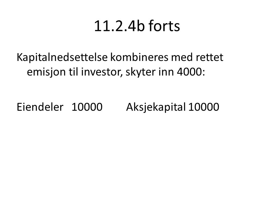 11.2.4b forts Kapitalnedsettelse kombineres med rettet emisjon til investor, skyter inn 4000: Eiendeler 10000 Aksjekapital 10000