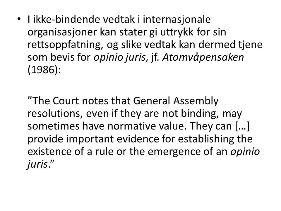 I ikke-bindende vedtak i internasjonale organisasjoner kan stater gi uttrykk for sin rettsoppfatning, og slike vedtak kan dermed tjene som bevis for opinio juris, jf. Atomvåpensaken (1986):