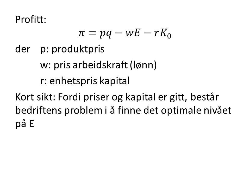 Profitt: 𝜋=𝑝𝑞−𝑤𝐸−𝑟 𝐾 0 der p: produktpris w: pris arbeidskraft (lønn) r: enhetspris kapital Kort sikt: Fordi priser og kapital er gitt, består bedriftens problem i å finne det optimale nivået på E