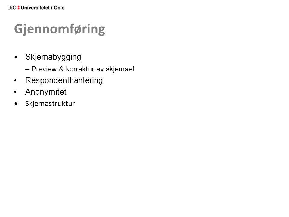 Gjennomføring • Skjemabygging – Preview & korrektur av skjemaet • Respondenthåntering • Anonymitet • Skjemastruktur