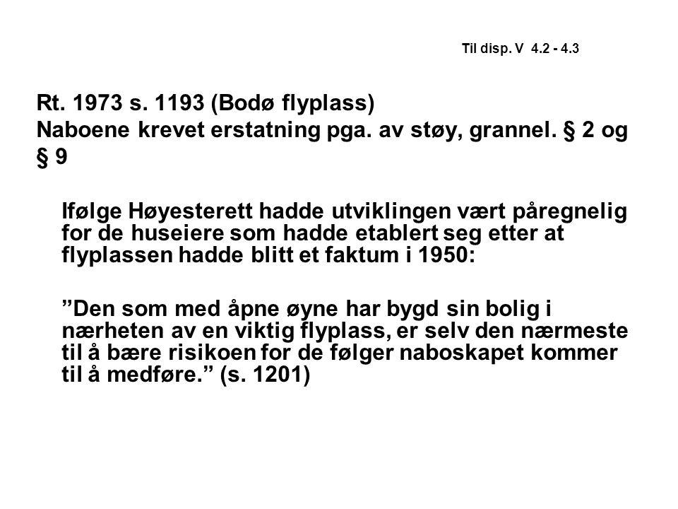 Til disp. V 4.2 - 4.3 Rt. 1973 s. 1193 (Bodø flyplass) Naboene krevet erstatning pga. av støy, grannel. § 2 og.