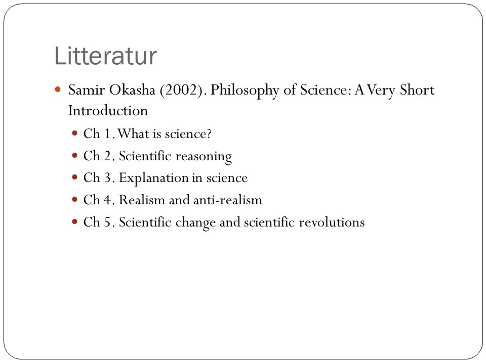 Litteratur Samir Okasha (2002). Philosophy of Science: A Very Short Introduction. Ch 1. What is science