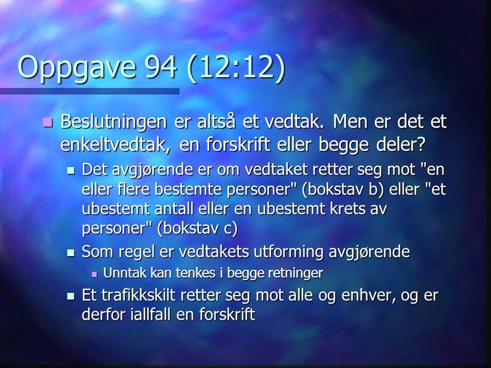 Oppgave 94 (12:12) Beslutningen er altså et vedtak. Men er det et enkeltvedtak, en forskrift eller begge deler