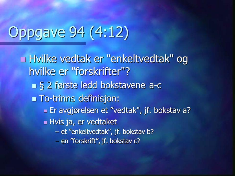 Oppgave 94 (4:12) Hvilke vedtak er enkeltvedtak og hvilke er forskrifter § 2 første ledd bokstavene a-c.