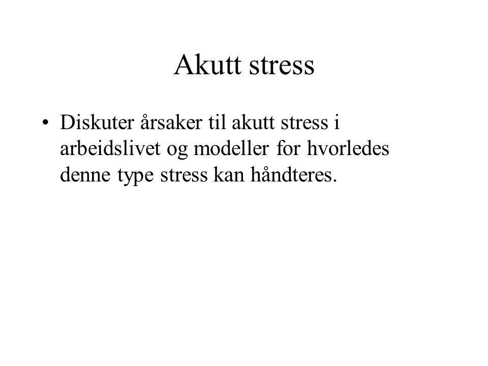 Akutt stress Diskuter årsaker til akutt stress i arbeidslivet og modeller for hvorledes denne type stress kan håndteres.