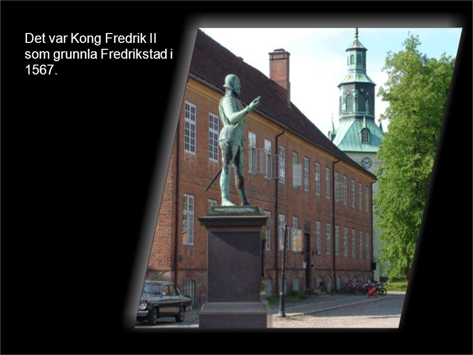 Det var Kong Fredrik II som grunnla Fredrikstad i 1567.