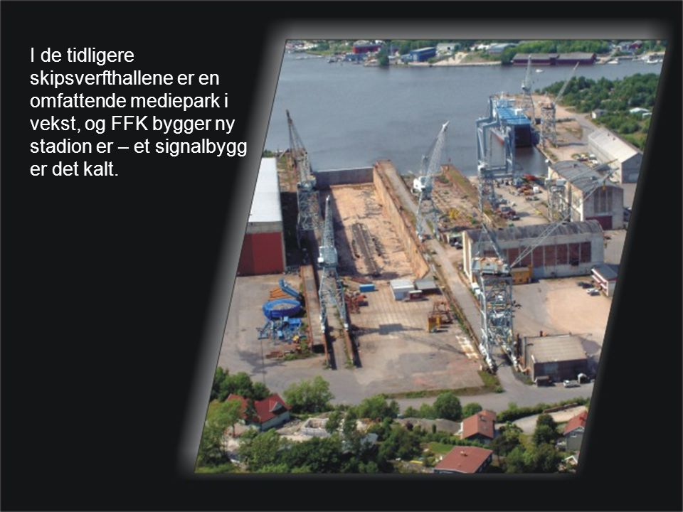I de tidligere skipsverfthallene er en omfattende mediepark i vekst, og FFK bygger ny stadion er – et signalbygg er det kalt.