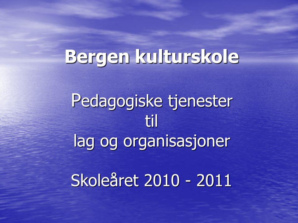 Bergen kulturskole Pedagogiske tjenester til lag og organisasjoner Skoleåret 2010 - 2011